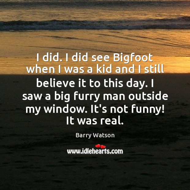 I did. I did see Bigfoot when I was a kid and Barry Watson Picture Quote
