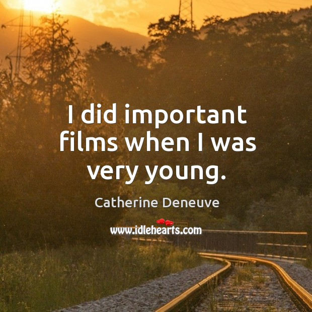 I did important films when I was very young. Catherine Deneuve Picture Quote