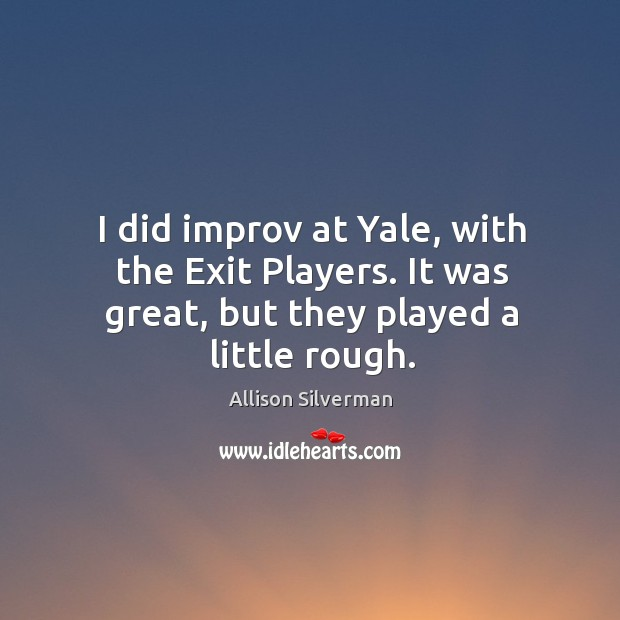 Image, I did improv at Yale, with the Exit Players. It was great, but they played a little rough.