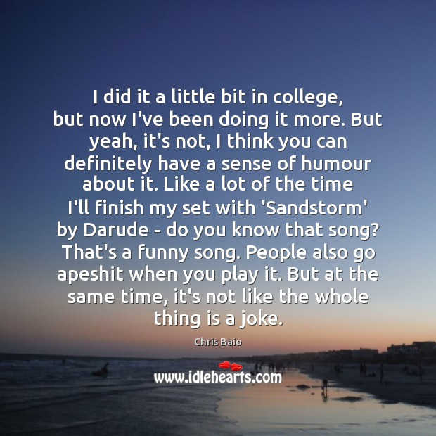 I did it a little bit in college, but now I've been Chris Baio Picture Quote