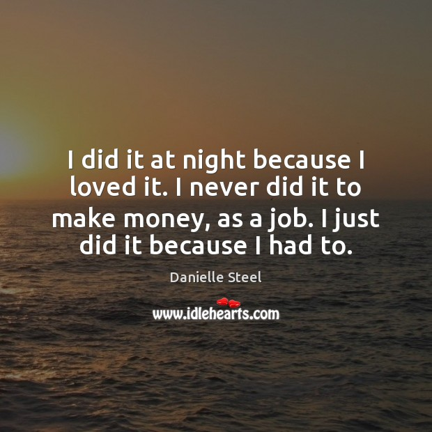 I did it at night because I loved it. I never did Danielle Steel Picture Quote