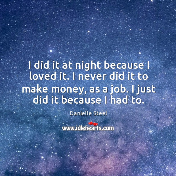 I did it at night because I loved it. I never did it to make money, as a job. I just did it because I had to. Image
