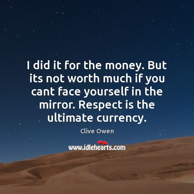 I did it for the money. But its not worth much if Clive Owen Picture Quote