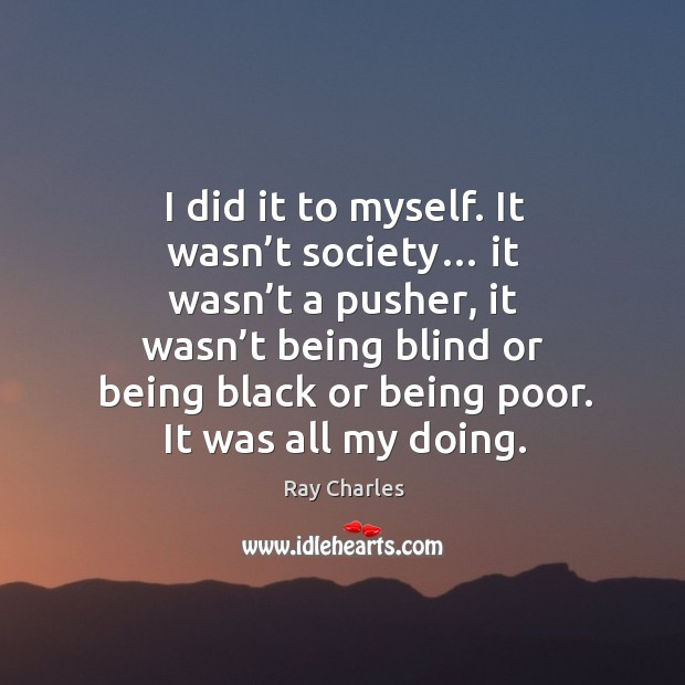 I did it to myself. It wasn't society… Ray Charles Picture Quote