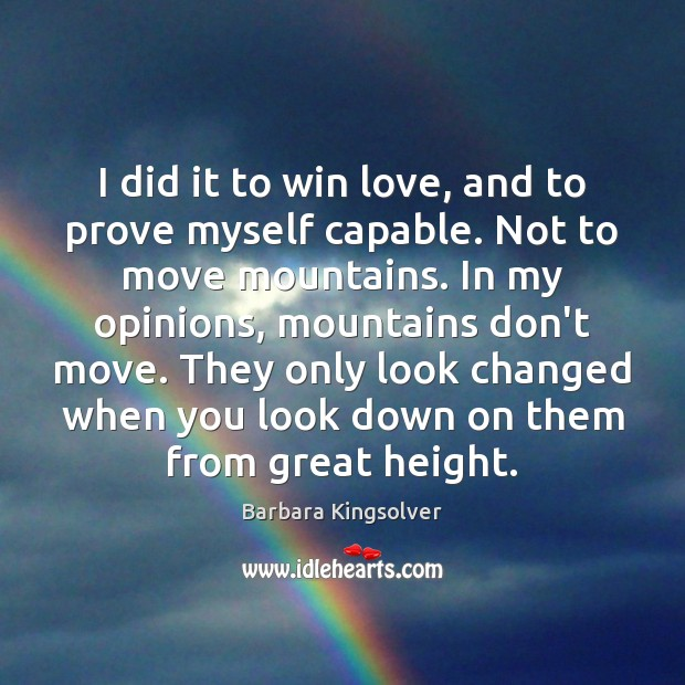 I did it to win love, and to prove myself capable. Not Barbara Kingsolver Picture Quote