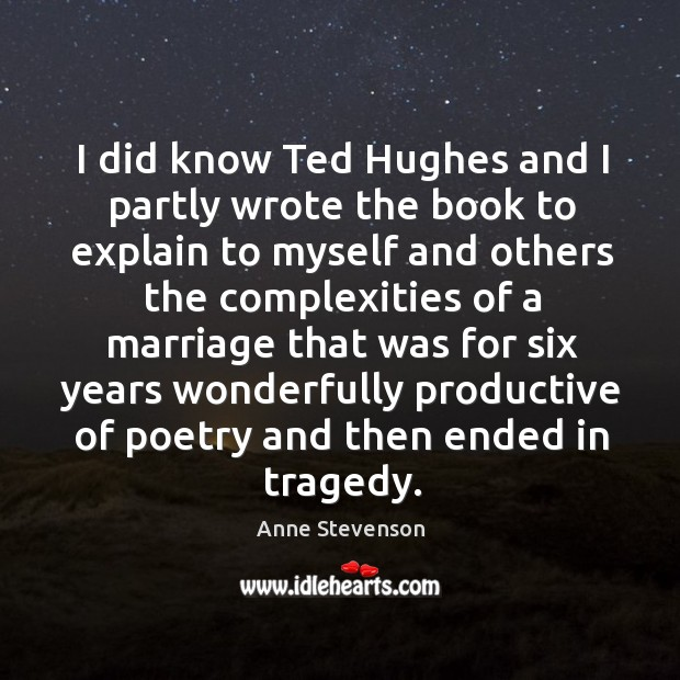 I did know ted hughes and I partly wrote the book to explain to myself and others the Image