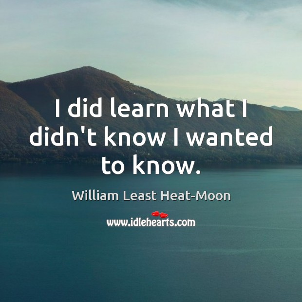 I did learn what I didn't know I wanted to know. William Least Heat-Moon Picture Quote