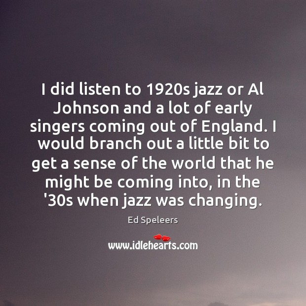 I did listen to 1920s jazz or Al Johnson and a lot Image