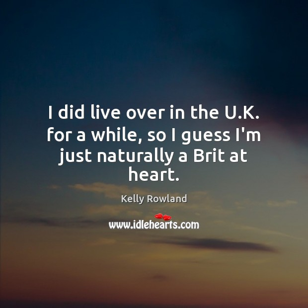 I did live over in the U.K. for a while, so I guess I'm just naturally a Brit at heart. Kelly Rowland Picture Quote