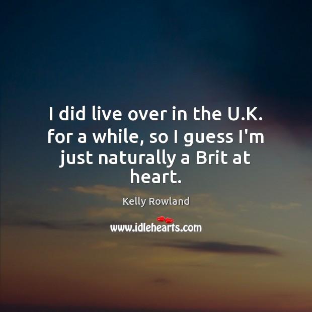 I did live over in the U.K. for a while, so I guess I'm just naturally a Brit at heart. Image