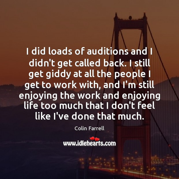 I did loads of auditions and I didn't get called back. I Colin Farrell Picture Quote