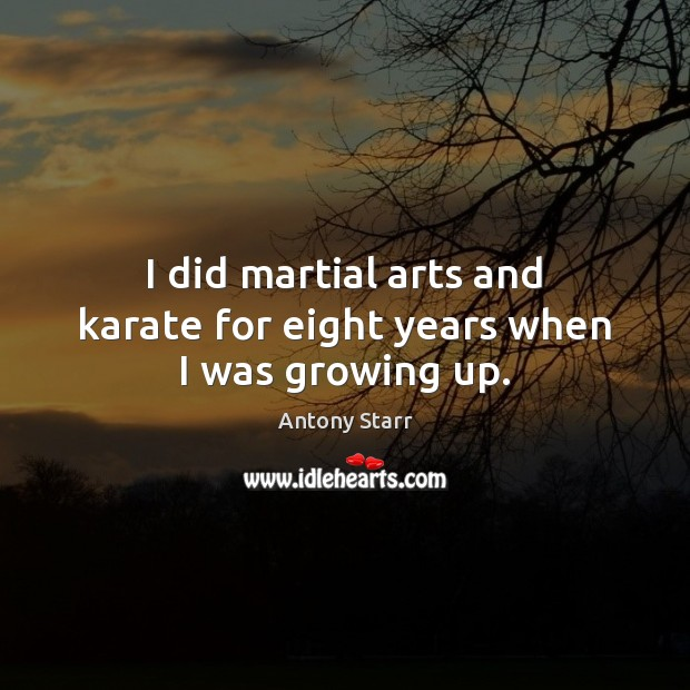 Image, I did martial arts and karate for eight years when I was growing up.