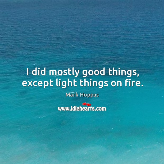 I did mostly good things, except light things on fire. Image
