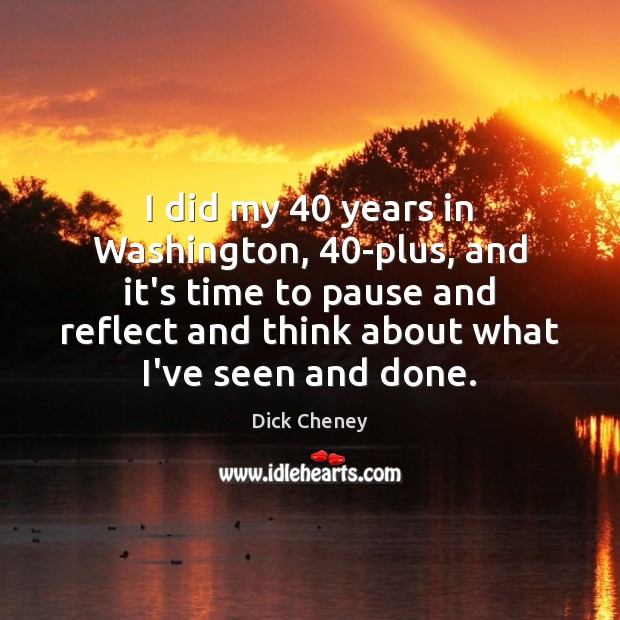 I did my 40 years in Washington, 40-plus, and it's time to pause Dick Cheney Picture Quote