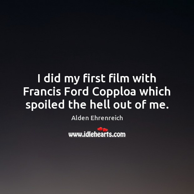 Image, I did my first film with Francis Ford Copploa which spoiled the hell out of me.