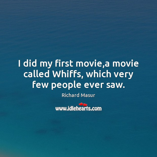 I did my first movie,a movie called Whiffs, which very few people ever saw. Richard Masur Picture Quote