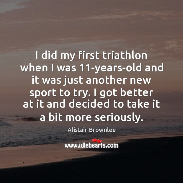 Image, I did my first triathlon when I was 11-years-old and it was