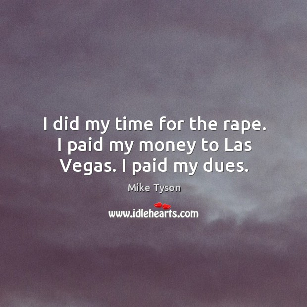 Image, I did my time for the rape. I paid my money to las vegas. I paid my dues.