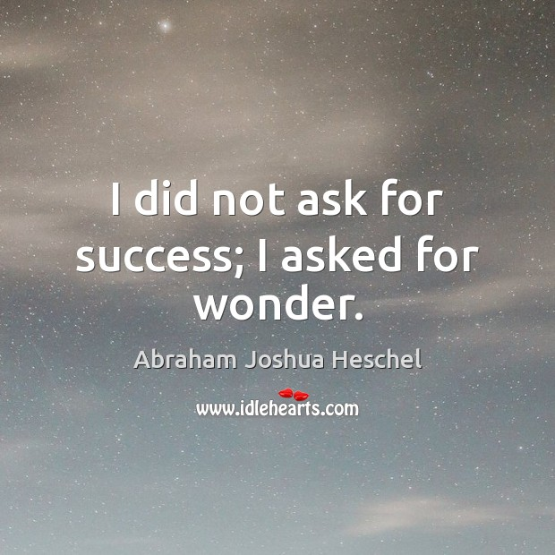 I did not ask for success; I asked for wonder. Image