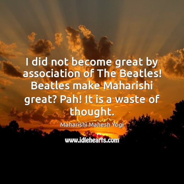 I did not become great by association of The Beatles! Beatles make Image