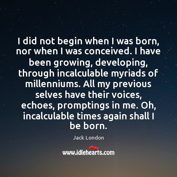 I did not begin when I was born, nor when I was Jack London Picture Quote