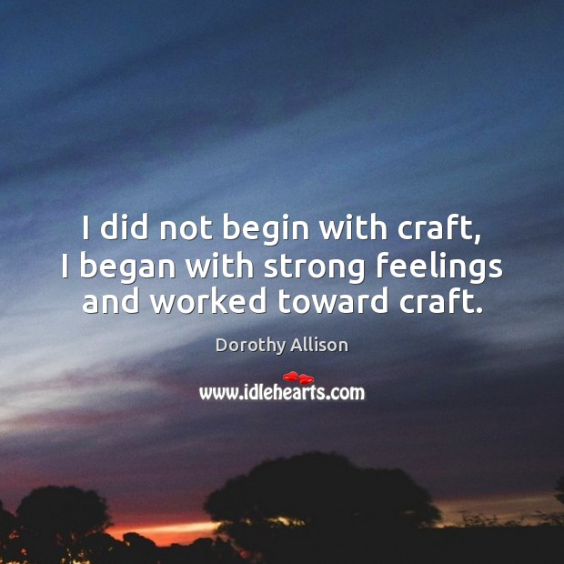 I did not begin with craft, I began with strong feelings and worked toward craft. Image