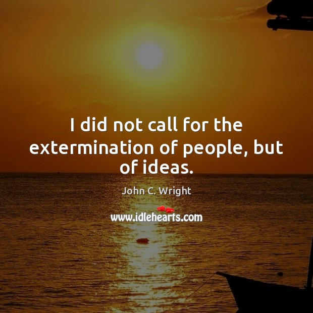 I did not call for the extermination of people, but of ideas. Image