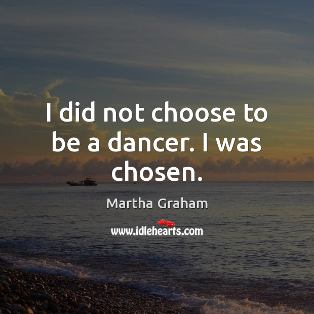 I did not choose to be a dancer. I was chosen. Martha Graham Picture Quote