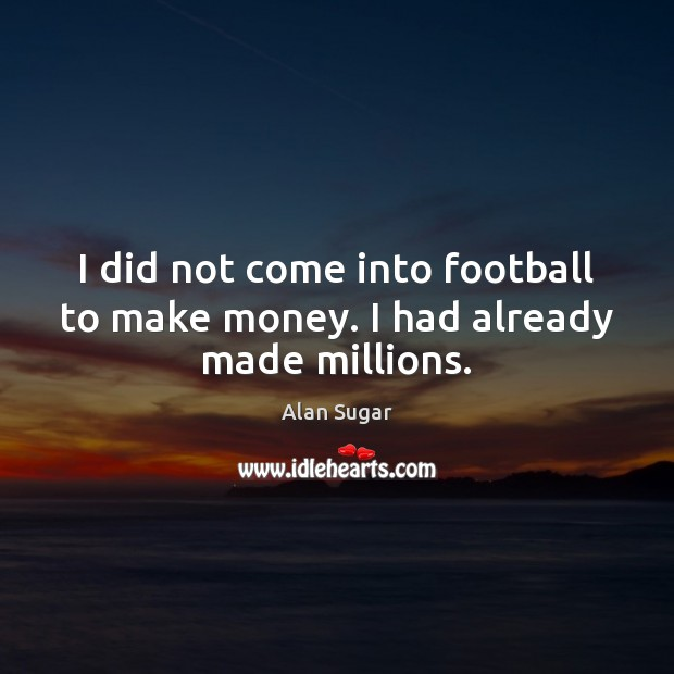 I did not come into football to make money. I had already made millions. Alan Sugar Picture Quote