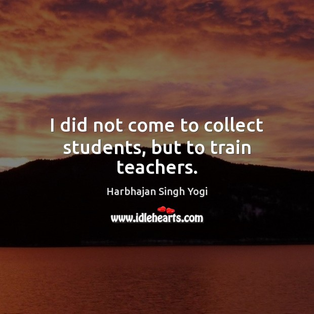I did not come to collect students, but to train teachers. Harbhajan Singh Yogi Picture Quote