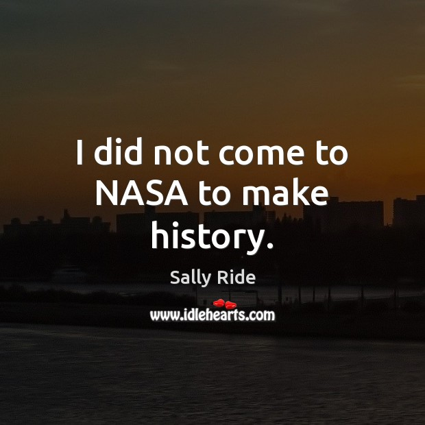 I did not come to NASA to make history. Sally Ride Picture Quote