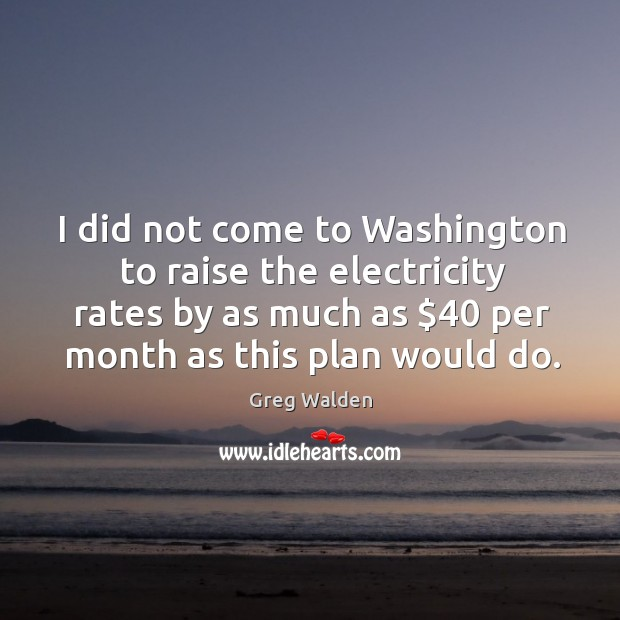 I did not come to Washington to raise the electricity rates by Greg Walden Picture Quote