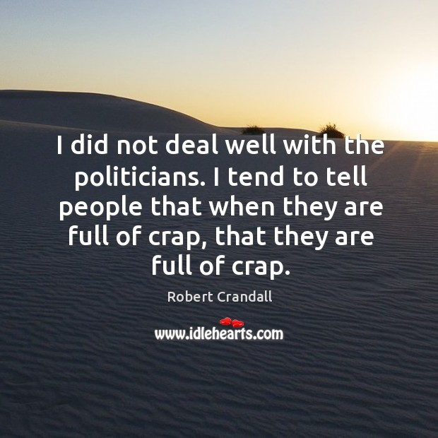 I did not deal well with the politicians. I tend to tell people that when they are full of crap, that they are full of crap. Image