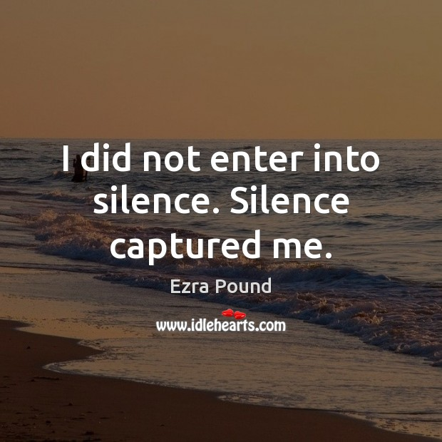 I did not enter into silence. Silence captured me. Ezra Pound Picture Quote