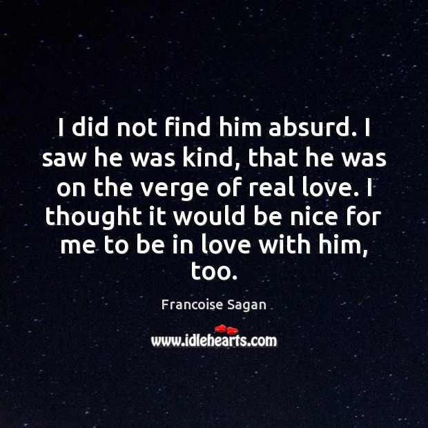 I did not find him absurd. I saw he was kind, that Francoise Sagan Picture Quote
