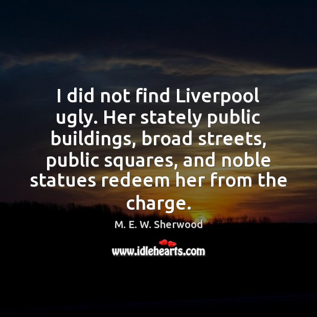 I did not find Liverpool ugly. Her stately public buildings, broad streets, M. E. W. Sherwood Picture Quote