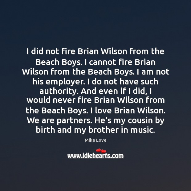 Image, I did not fire Brian Wilson from the Beach Boys. I cannot