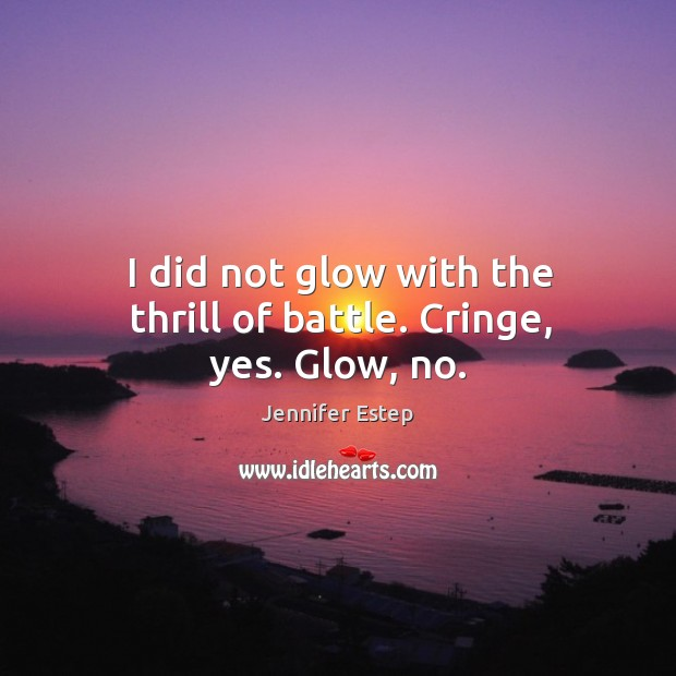 I did not glow with the thrill of battle. Cringe, yes. Glow, no. Image