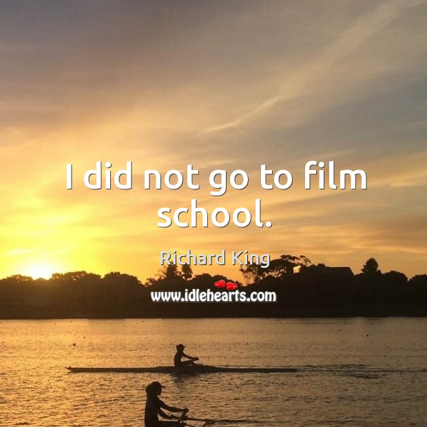 I did not go to film school. Richard King Picture Quote