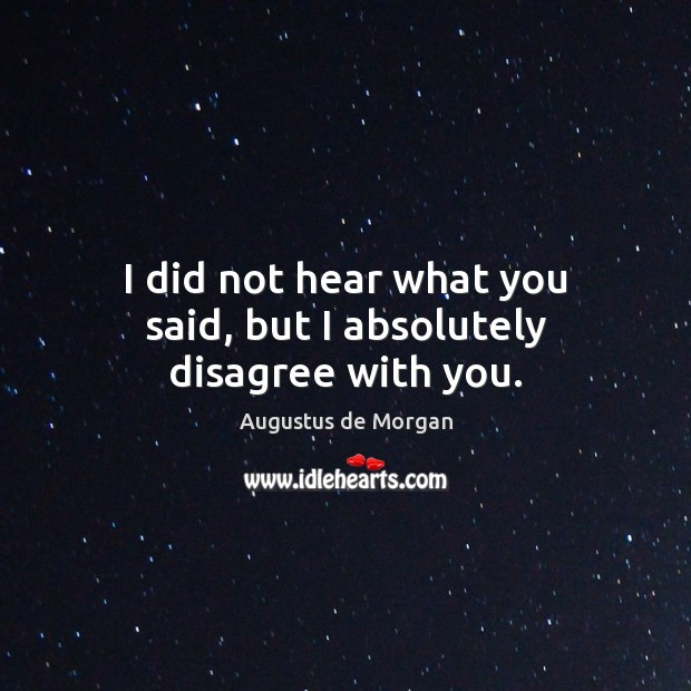 I did not hear what you said, but I absolutely disagree with you. Image