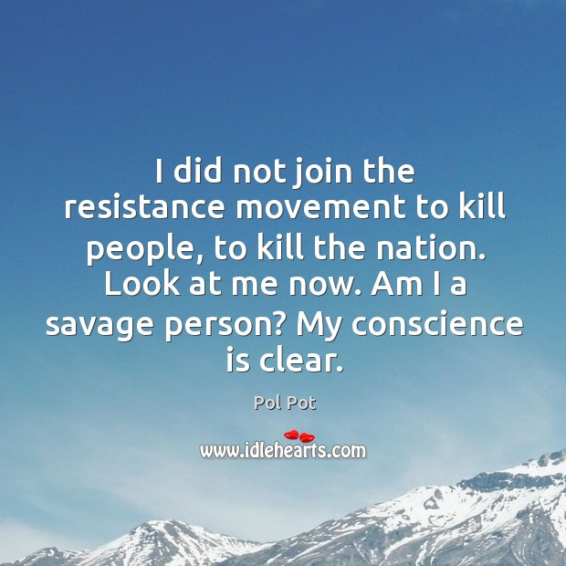 I did not join the resistance movement to kill people, to kill the nation. Pol Pot Picture Quote