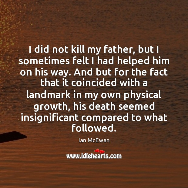I did not kill my father, but I sometimes felt I had Ian McEwan Picture Quote