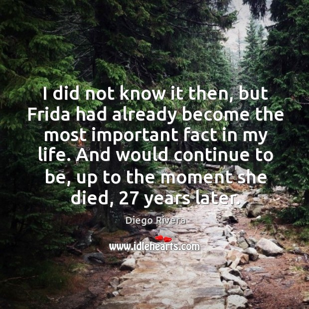 I did not know it then, but frida had already become the most important fact in my life. Image