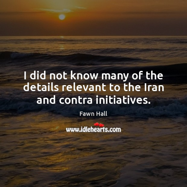 I did not know many of the details relevant to the Iran and contra initiatives. Fawn Hall Picture Quote