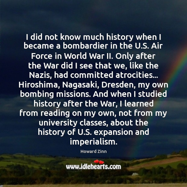 I did not know much history when I became a bombardier in Howard Zinn Picture Quote