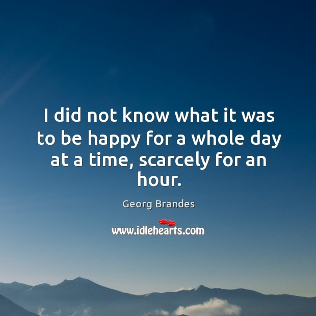 I did not know what it was to be happy for a whole day at a time, scarcely for an hour. Georg Brandes Picture Quote