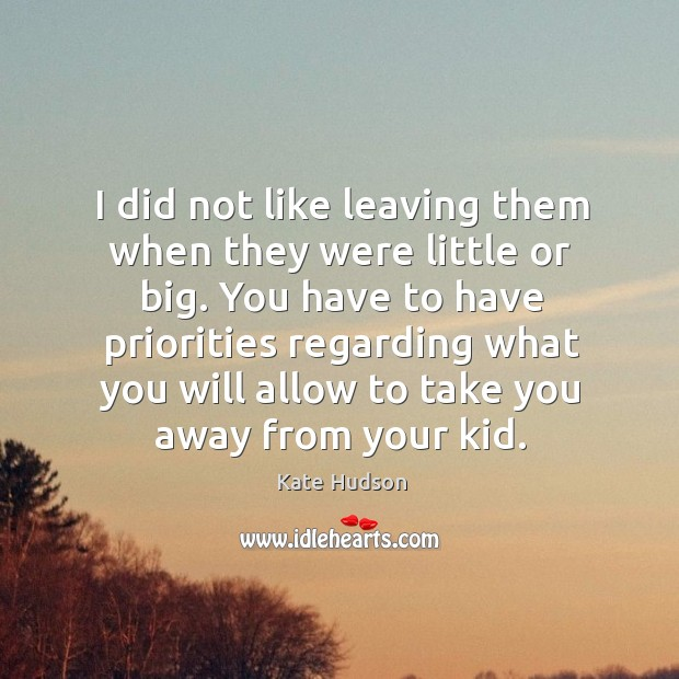 I did not like leaving them when they were little or big. Kate Hudson Picture Quote