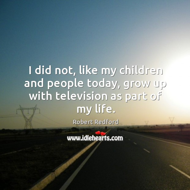 Image, I did not, like my children and people today, grow up with television as part of my life.
