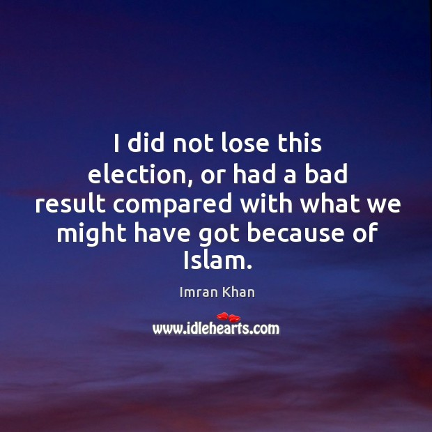 I did not lose this election, or had a bad result compared with what we might have got because of islam. Imran Khan Picture Quote