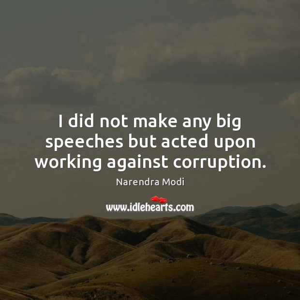 I did not make any big speeches but acted upon working against corruption. Image